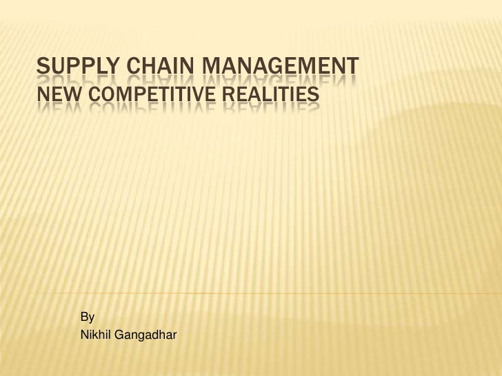 SUPPLY CHAIN MANAGEMENTNEW COMPETITIVE REALITIES   By   Nikhil Gangadhar