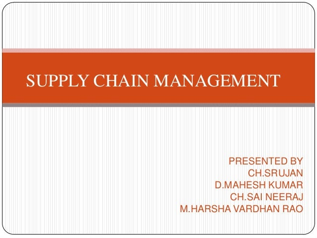 PRESENTED BY CH.SRUJAN D.MAHESH KUMAR CH.SAI NEERAJ M.HARSHA VARDHAN RAO SUPPLY CHAIN MANAGEMENT