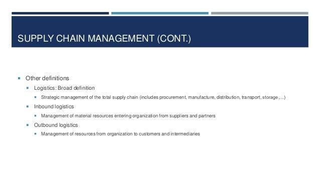 SUPPLY CHAIN MANAGEMENT (CONT.)   Other definitions   Logistics: Broad definition     Inbound logistics     Strategi...