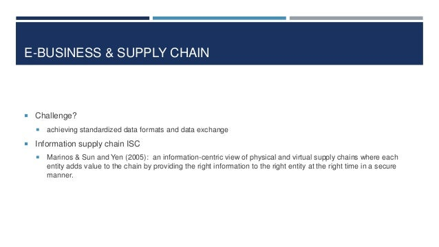 E-BUSINESS & SUPPLY CHAIN   Challenge?   achieving standardized data formats and data exchange   Information supply cha...