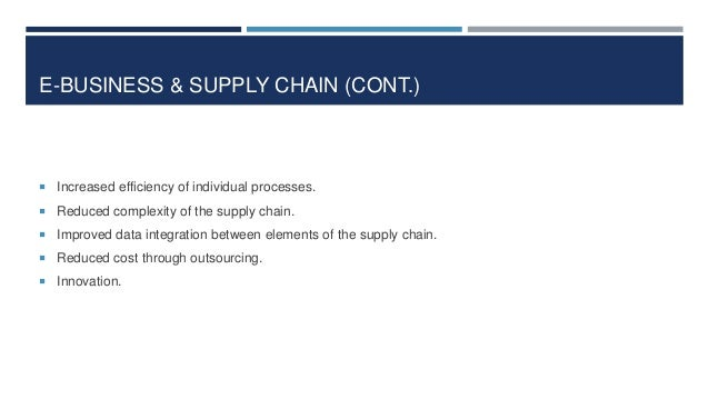 E-BUSINESS & SUPPLY CHAIN (CONT.)   Increased efficiency of individual processes.  Reduced complexity of the supply chai...