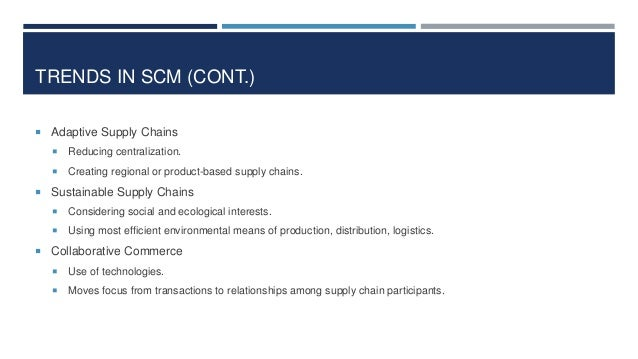 TRENDS IN SCM (CONT.)  Adaptive Supply Chains   Reducing centralization.    Creating regional or product-based supply c...