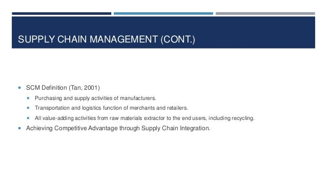 SUPPLY CHAIN MANAGEMENT (CONT.)   SCM Definition (Tan, 2001)   Purchasing and supply activities of manufacturers.    Tr...