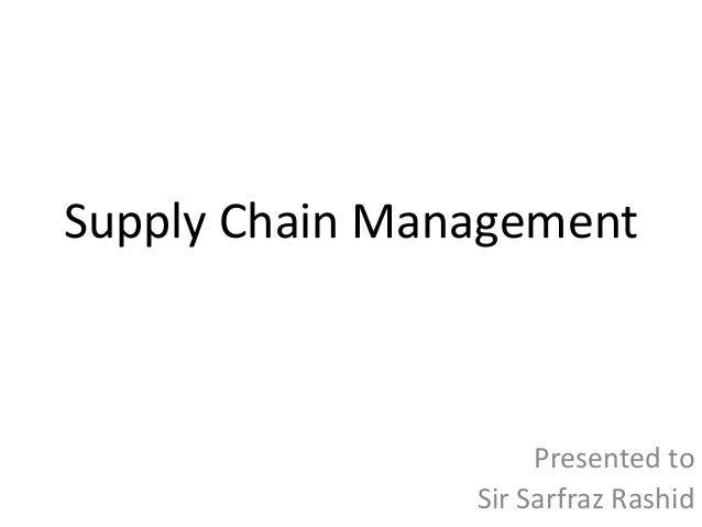Supply Chain Management  Presented to Sir Sarfraz Rashid