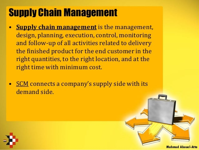 Supply Chain Management • Supply chain management is the management, design, planning, execution, control, monitoring and ...