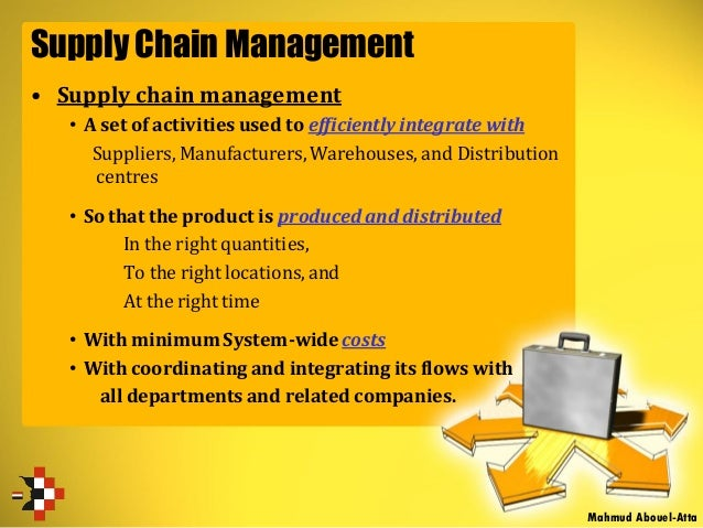 Supply Chain Management • Supply chain management • A set of activities used to efficiently integrate with Suppliers, Manu...