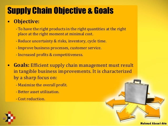 Supply Chain Objective & Goals • Objective: -To have the right products in the right quantities at the right place at the ...