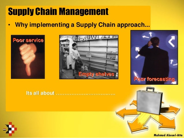 Supply Chain Management • Why implementing a Supply Chain approach... Its all about …………………………….. Poor service Empty shelv...