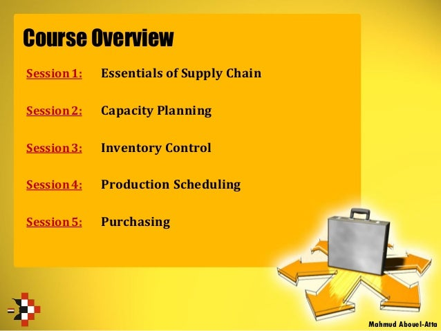 Course Overview Session 1: Essentials of Supply Chain Session 2: Capacity Planning Session 3: Inventory Control Session 4:...