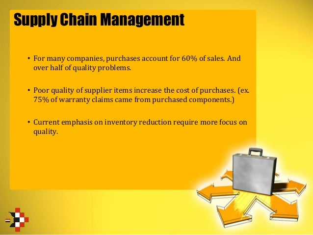Supply Chain Management • For many companies, purchases account for 60% of sales. And over half of quality problems. • Poo...