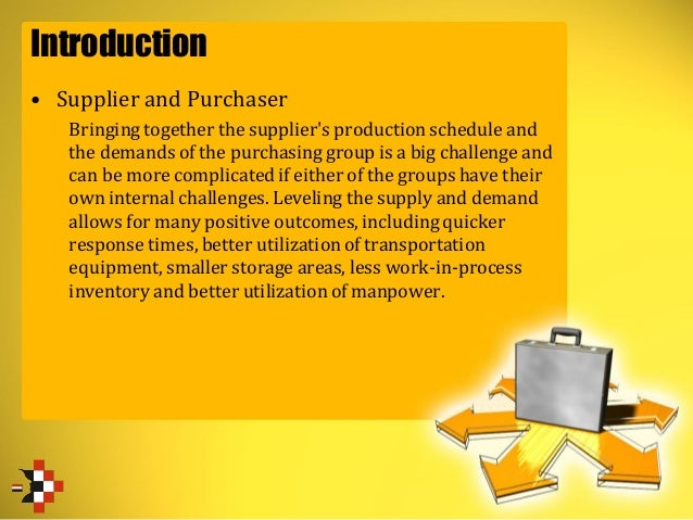 Introduction • Supplier and Purchaser Bringing together the supplier's production schedule and the demands of the purchasi...