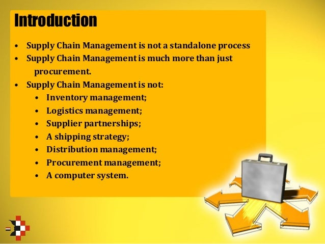 Introduction • Supply Chain Management is not a standalone process • Supply Chain Management is much more than just procur...