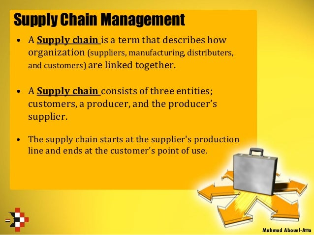 Supply Chain Management • A Supply chain is a term that describes how organization (suppliers, manufacturing, distributers...