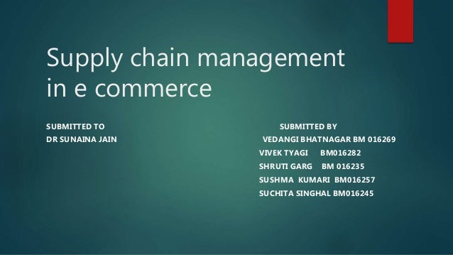 Supply chain management in e commerce SUBMITTED TO SUBMITTED BY DR SUNAINA JAIN VEDANGI BHATNAGAR BM 016269 VIVEK TYAGI BM...