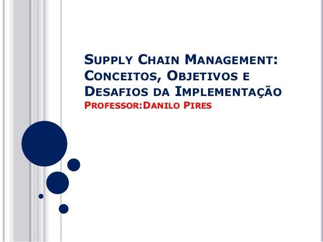 SUPPLY CHAIN MANAGEMENT: CONCEITOS, OBJETIVOS E DESAFIOS DA IMPLEMENTAÇÃO PROFESSOR:DANILO PIRES