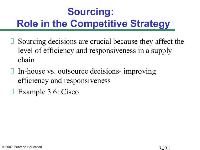 © 2007 Pearson Education Sourcing: Role in the Competitive Strategy Sourcing decisions are crucial because they affect the...