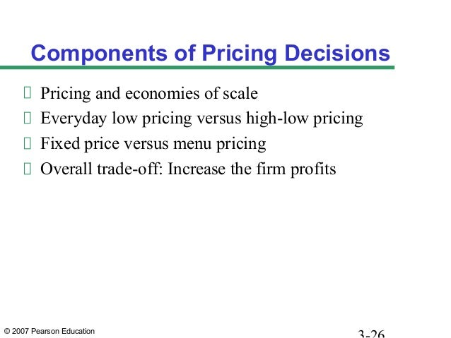 © 2007 Pearson Education Components of Pricing Decisions Pricing and economies of scale Everyday low pricing versus high-l...