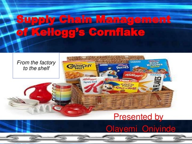 Supply Chain Management of Kellogg's Cornflake Presented by : Olayemi Oniyinde From the factory to the shelf
