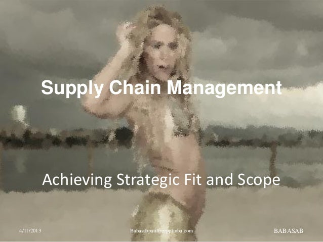 Achieving Strategic Fit and Scope BABASAB Supply Chain Management 4/11/2013 Babasabpatilfreepptmba.com