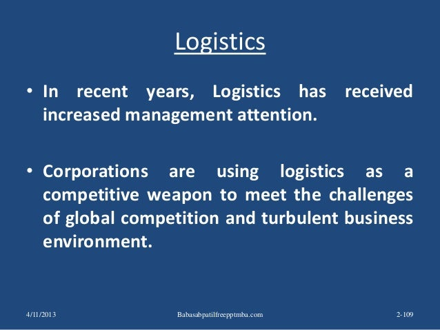 Logistics • In recent years, Logistics has received increased management attention. • Corporations are using logistics as ...