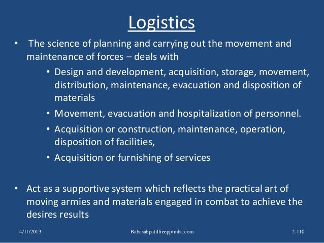 Logistics • The science of planning and carrying out the movement and maintenance of forces – deals with • Design and deve...