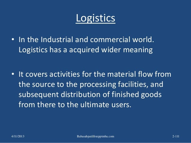 Logistics • In the Industrial and commercial world. Logistics has a acquired wider meaning • It covers activities for the ...