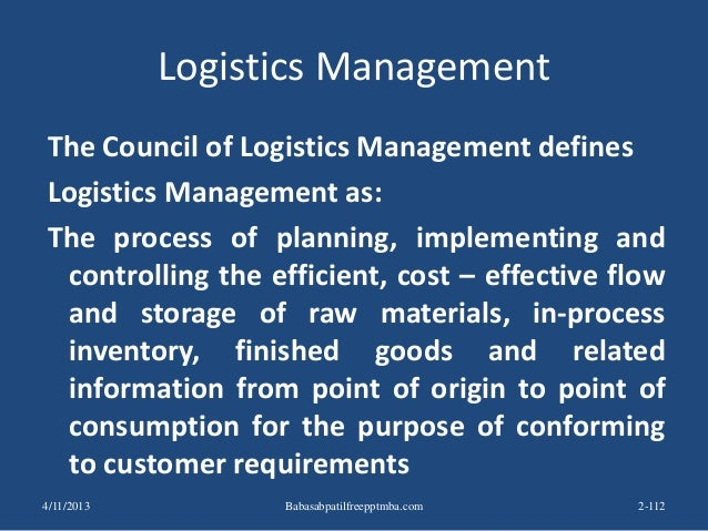 Logistics Management The Council of Logistics Management defines Logistics Management as: The process of planning, impleme...