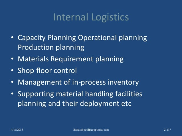 Internal Logistics • Capacity Planning Operational planning Production planning • Materials Requirement planning • Shop fl...