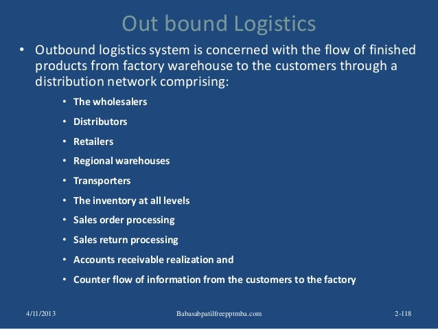 Out bound Logistics • Outbound logistics system is concerned with the flow of finished products from factory warehouse to ...