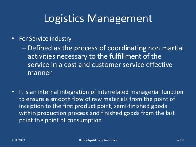 Logistics Management • For Service Industry – Defined as the process of coordinating non martial activities necessary to t...
