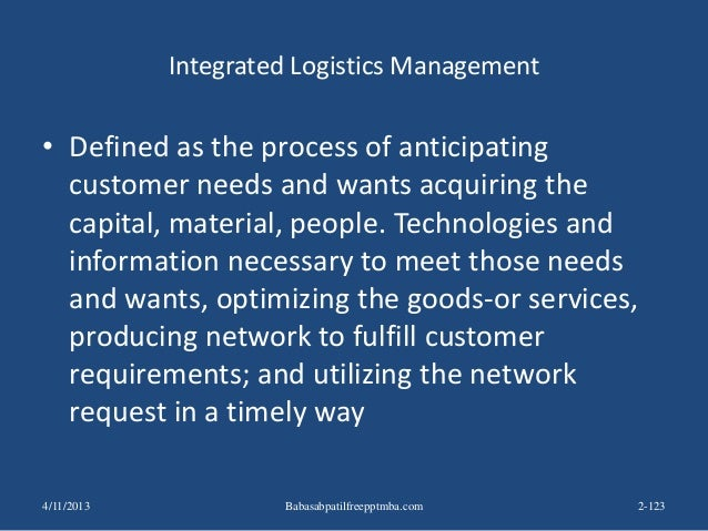 Integrated Logistics Management • Defined as the process of anticipating customer needs and wants acquiring the capital, m...