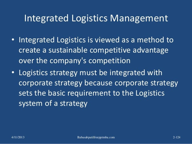 Integrated Logistics Management • Integrated Logistics is viewed as a method to create a sustainable competitive advantage...