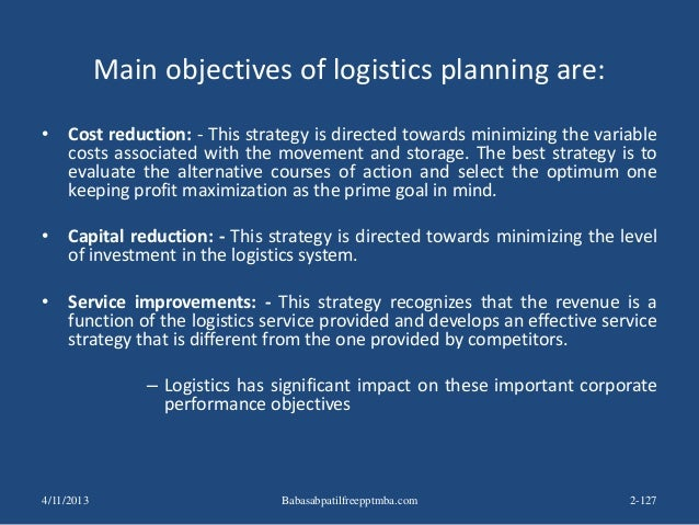 Main objectives of logistics planning are: • Cost reduction: - This strategy is directed towards minimizing the variable c...