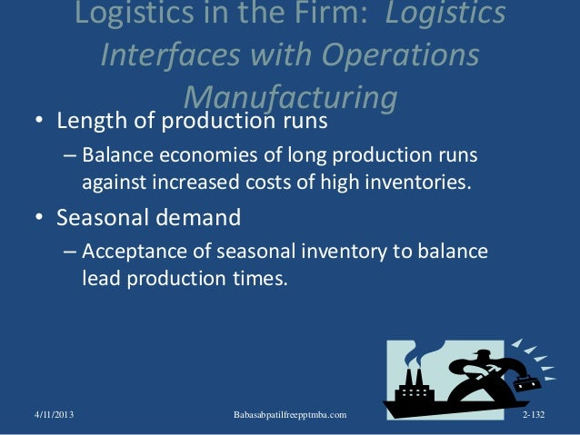 Logistics in the Firm: Logistics Interfaces with Operations Manufacturing • Length of production runs – Balance economies ...