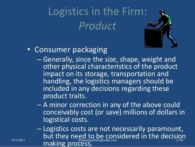 Logistics in the Firm: Product • Consumer packaging – Generally, since the size, shape, weight and other physical characte...