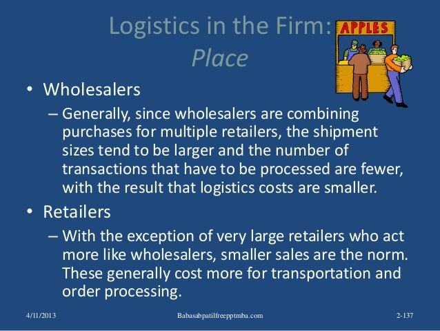 Logistics in the Firm: Place • Wholesalers – Generally, since wholesalers are combining purchases for multiple retailers, ...
