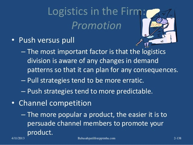 Logistics in the Firm: Promotion • Push versus pull – The most important factor is that the logistics division is aware of...