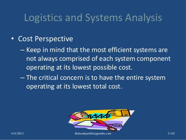Logistics and Systems Analysis • Cost Perspective – Keep in mind that the most efficient systems are not always comprised ...