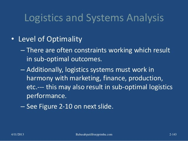 Logistics and Systems Analysis • Level of Optimality – There are often constraints working which result in sub-optimal out...