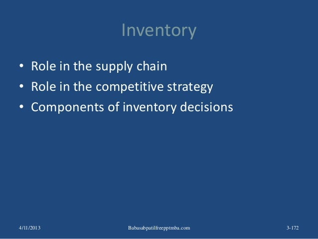 Inventory • Role in the supply chain • Role in the competitive strategy • Components of inventory decisions 3-1724/11/2013...