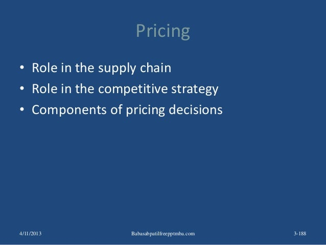 Pricing • Role in the supply chain • Role in the competitive strategy • Components of pricing decisions 3-1884/11/2013 Bab...
