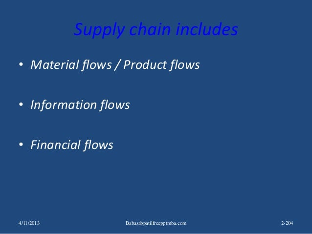 Supply chain includes • Material flows / Product flows • Information flows • Financial flows 4/11/2013 2-204Babasabpatilfr...