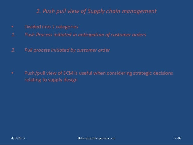 2. Push pull view of Supply chain management • Divided into 2 categories 1. Push Process initiated in anticipation of cust...