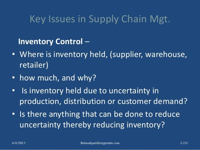 Key Issues in Supply Chain Mgt. Inventory Control – • Where is inventory held, (supplier, warehouse, retailer) • how much,...