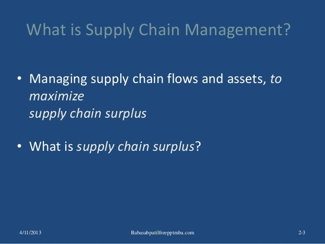 What is Supply Chain Management? • Managing supply chain flows and assets, to maximize supply chain surplus • What is supp...