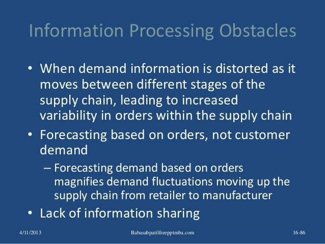 Information Processing Obstacles • When demand information is distorted as it moves between different stages of the supply...