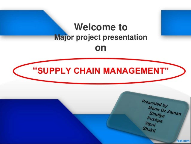 """Welcome to Major project presentation on """"SUPPLY CHAIN MANAGEMENT"""""""