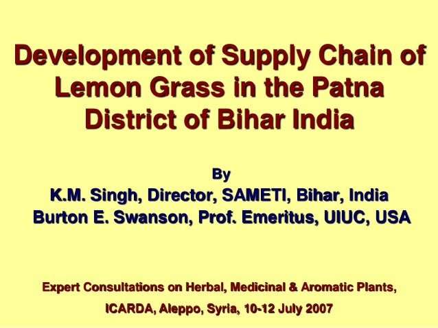 Development of Supply Chain of Lemon Grass in the Patna District of Bihar India By K.M. Singh, Director, SAMETI, Bihar, In...