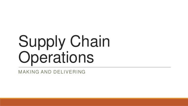 Supply Chain Operations MAKING AND DELIVERING
