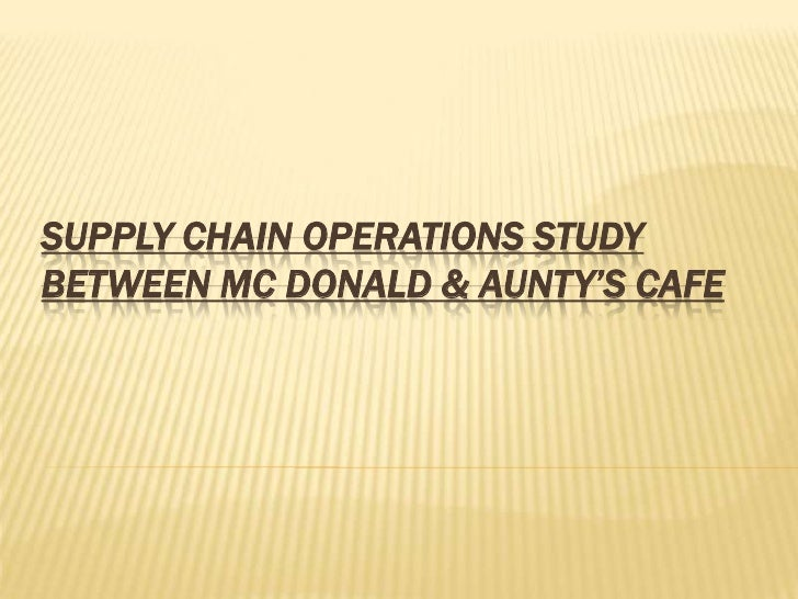 SUPPLY CHAIN OPERATIONS STUDYBETWEEN MC DONALD & AUNTY'S CAFE
